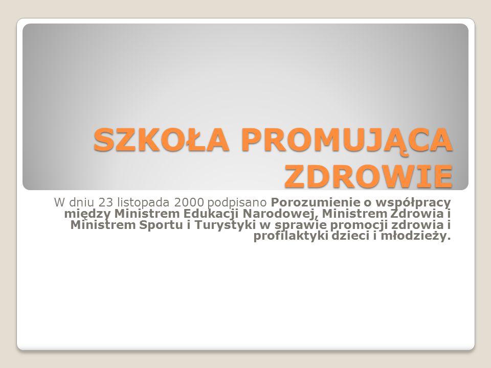 SZKOŁA PROMUJĄCA ZDROWIE W dniu 23 listopada 2000 podpisano Porozumienie o współpracy między Ministrem Edukacji Narodowej, Ministrem Zdrowia i Ministrem Sportu i Turystyki w sprawie promocji zdrowia i profilaktyki dzieci i młodzieży.