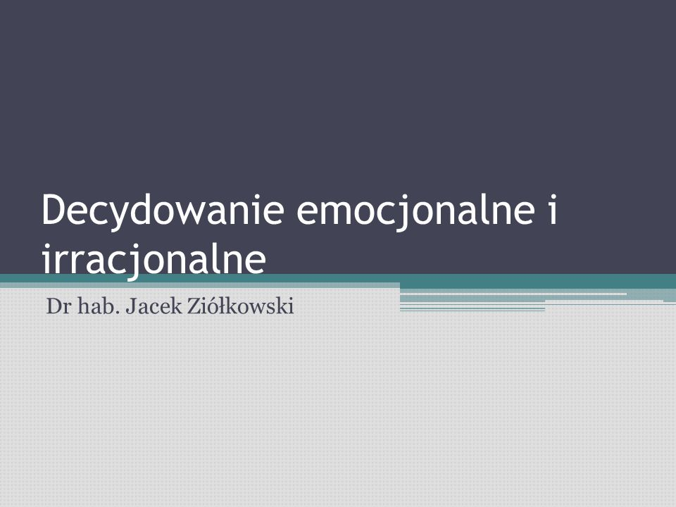 Decydowanie emocjonalne i irracjonalne Dr hab. Jacek Ziółkowski