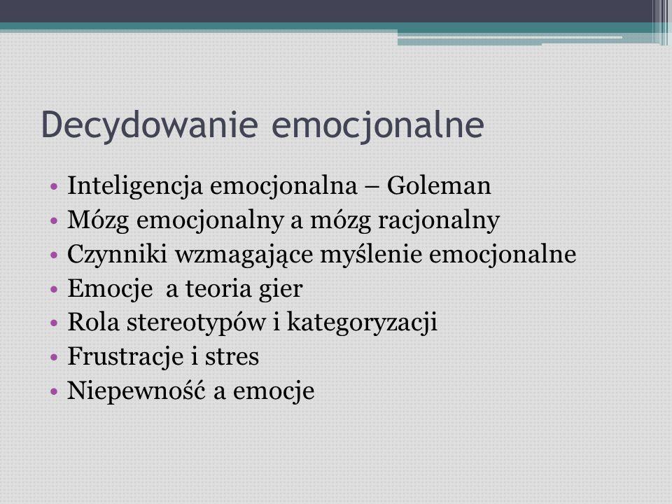 Decydowanie emocjonalne Inteligencja emocjonalna – Goleman Mózg emocjonalny a mózg racjonalny Czynniki wzmagające myślenie emocjonalne Emocje a teoria gier Rola stereotypów i kategoryzacji Frustracje i stres Niepewność a emocje