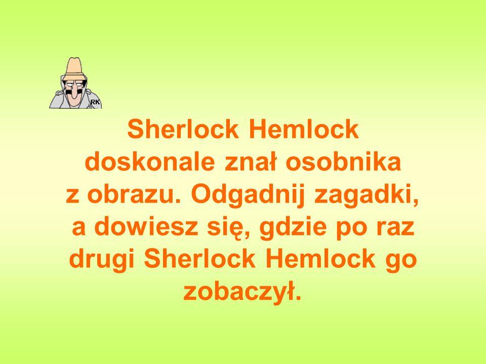Sherlock Hemlock doskonale znał osobnika z obrazu. Odgadnij zagadki, a dowiesz się, gdzie po raz drugi Sherlock Hemlock go zobaczył.