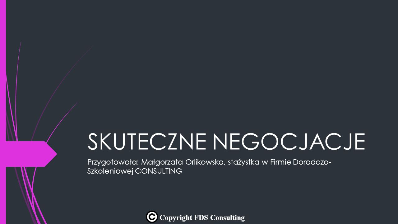 SKUTECZNE NEGOCJACJE Przygotowała: Małgorzata Orlikowska, stażystka w Firmie Doradczo- Szkoleniowej CONSULTING Copyright FDS Consulting