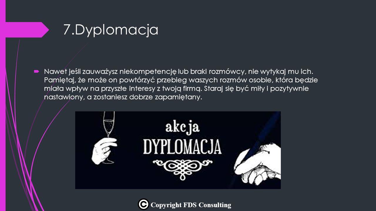 7.Dyplomacja  Nawet jeśli zauważysz niekompetencję lub braki rozmówcy, nie wytykaj mu ich. Pamiętaj, że może on powtórzyć przebieg waszych rozmów oso