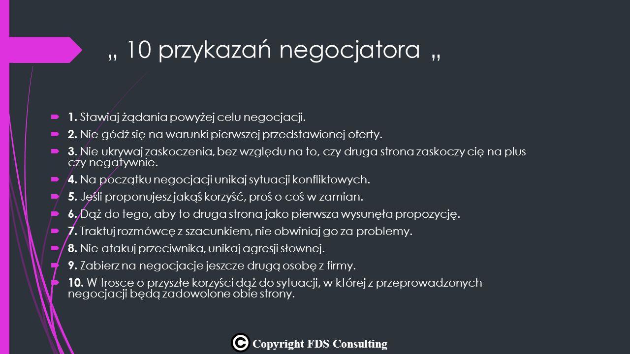 """"""" 10 przykazań negocjatora """"  1. Stawiaj żądania powyżej celu negocjacji.  2. Nie gódź się na warunki pierwszej przedstawionej oferty.  3. Nie ukry"""