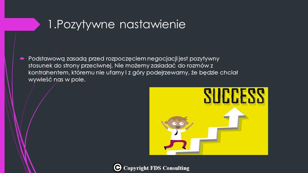 1.Pozytywne nastawienie  Podstawową zasadą przed rozpoczęciem negocjacji jest pozytywny stosunek do strony przeciwnej. Nie możemy zasiadać do rozmów