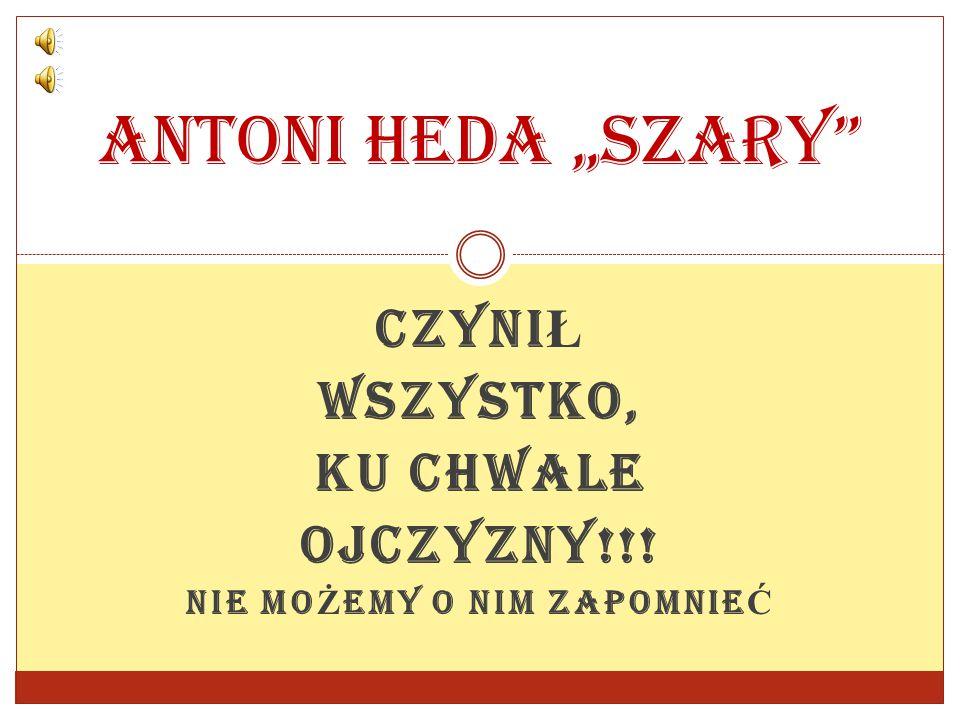 """CZYNI Ł WSZYSTKO, KU CHWALE OJCZYZNY!!! NIE MO Ż EMY O NIM ZAPOMNIE Ć Antoni Heda """"Szary"""