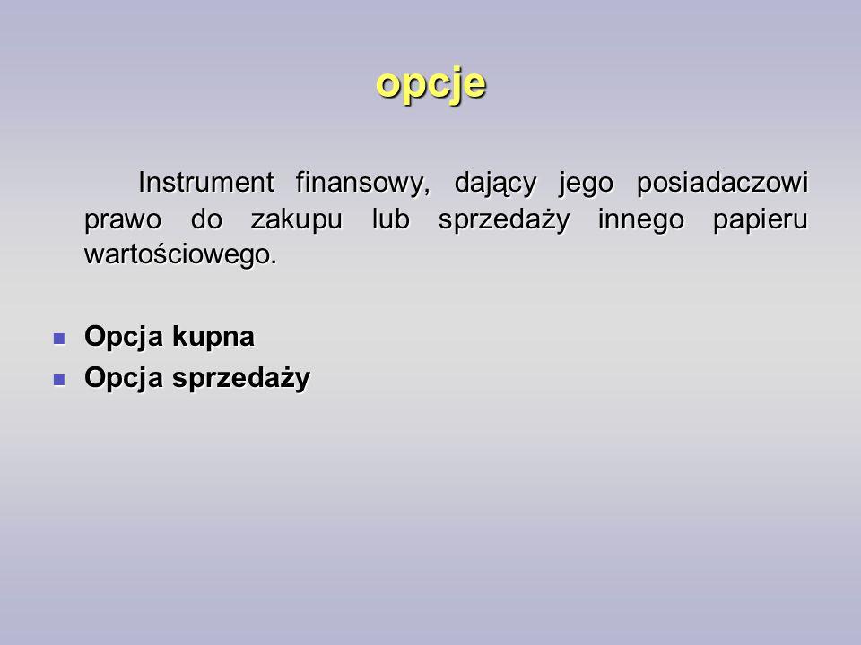 opcje Instrument finansowy, dający jego posiadaczowi prawo do zakupu lub sprzedaży innego papieru wartościowego. Opcja kupna Opcja kupna Opcja sprzeda