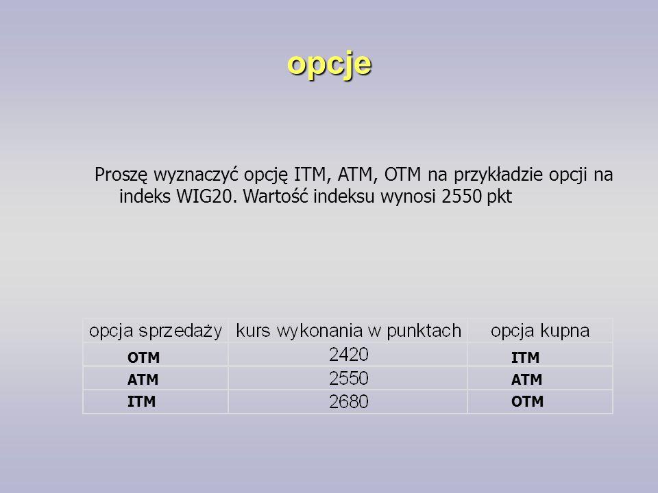 opcje OTM ATM ITM ATM ITM Proszę wyznaczyć opcję ITM, ATM, OTM na przykładzie opcji na indeks WIG20. Wartość indeksu wynosi 2550 pkt