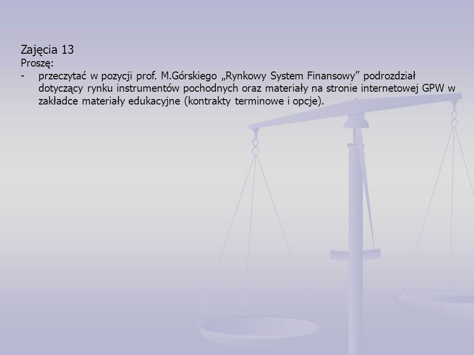 """Zajęcia 13 Proszę: -przeczytać w pozycji prof. M.Górskiego """"Rynkowy System Finansowy"""" podrozdział dotyczący rynku instrumentów pochodnych oraz materia"""