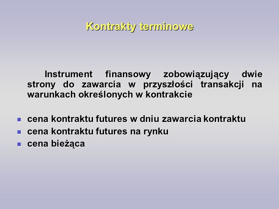 Kontrakty terminowe Instrument finansowy zobowiązujący dwie strony do zawarcia w przyszłości transakcji na warunkach określonych w kontrakcie cena kon