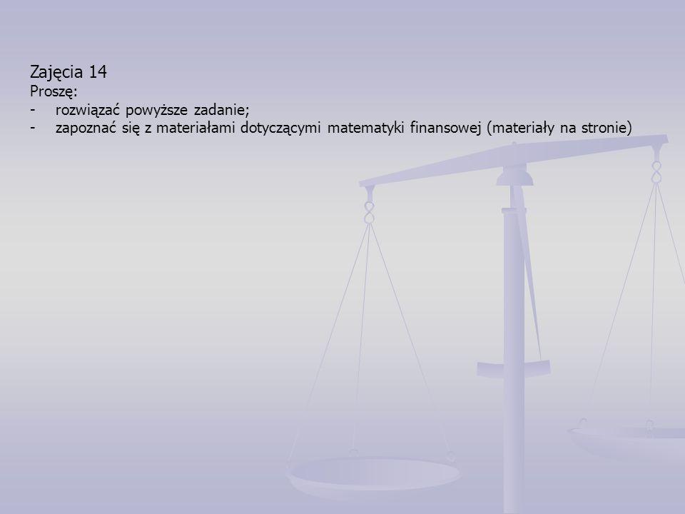 Zajęcia 14 Proszę: -rozwiązać powyższe zadanie; -zapoznać się z materiałami dotyczącymi matematyki finansowej (materiały na stronie)