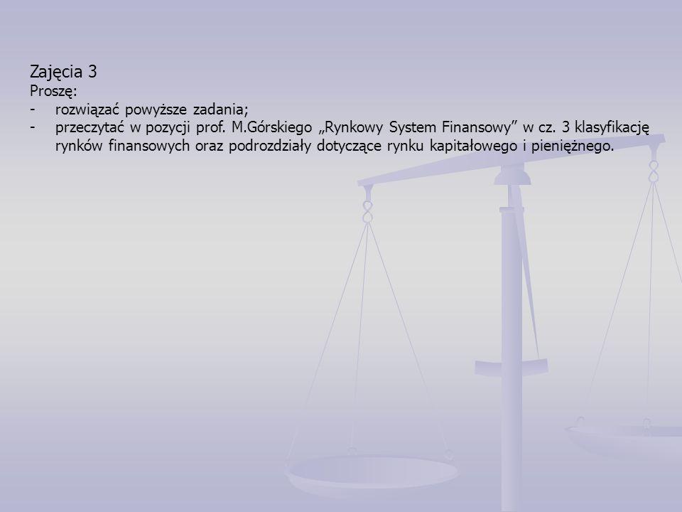 """Zajęcia 3 Proszę: -rozwiązać powyższe zadania; -przeczytać w pozycji prof. M.Górskiego """"Rynkowy System Finansowy"""" w cz. 3 klasyfikację rynków finansow"""