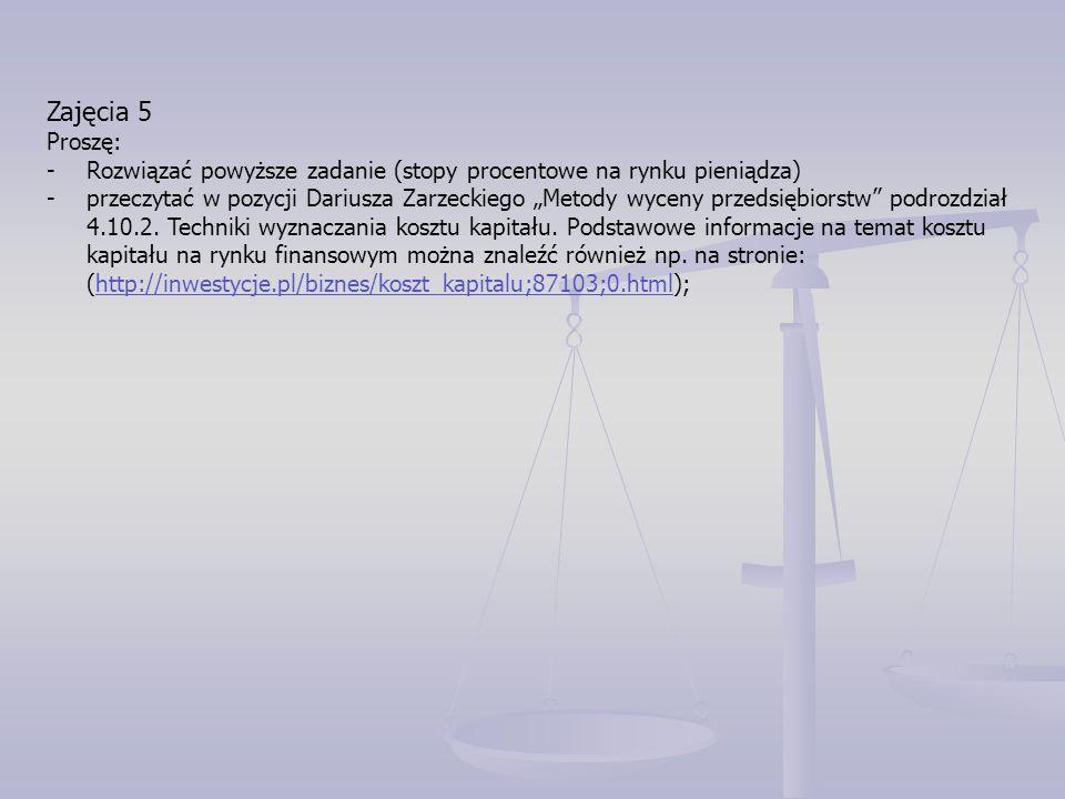 """Zajęcia 5 Proszę: -Rozwiązać powyższe zadanie (stopy procentowe na rynku pieniądza) -przeczytać w pozycji Dariusza Zarzeckiego """"Metody wyceny przedsię"""