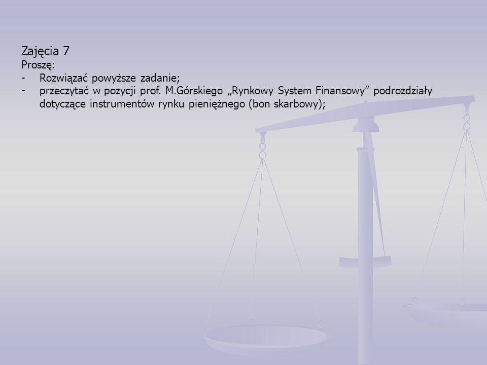 """Zajęcia 7 Proszę: -Rozwiązać powyższe zadanie; -przeczytać w pozycji prof. M.Górskiego """"Rynkowy System Finansowy"""" podrozdziały dotyczące instrumentów"""