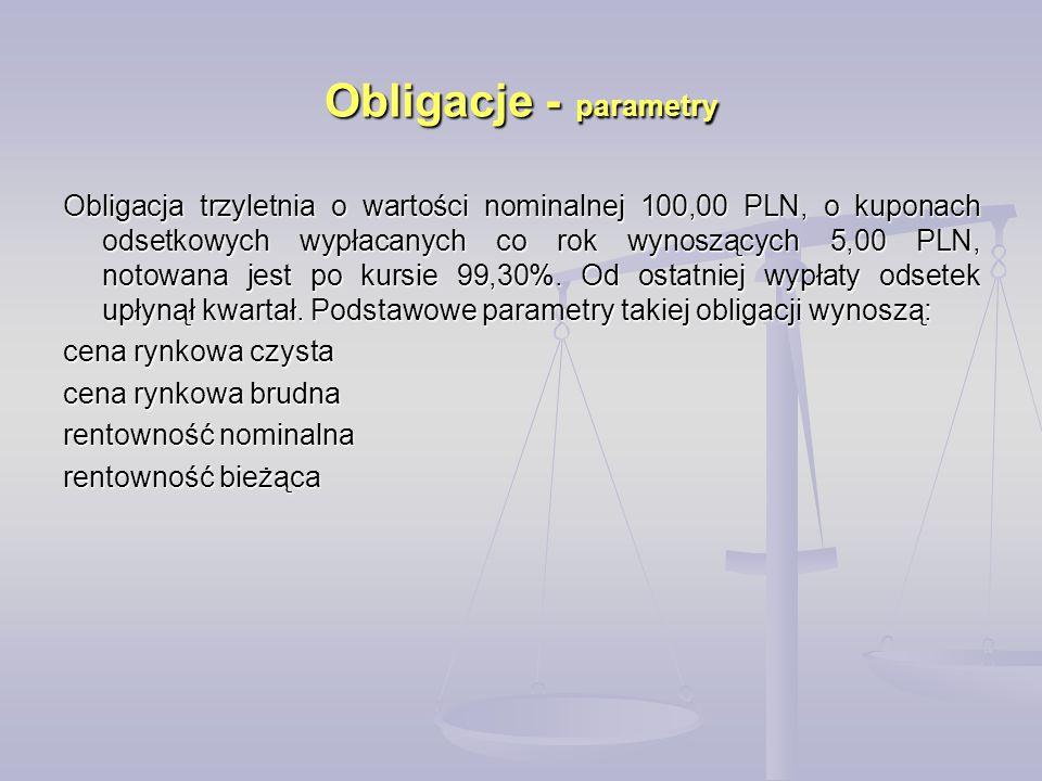 Obligacje - parametry Obligacja trzyletnia o wartości nominalnej 100,00 PLN, o kuponach odsetkowych wypłacanych co rok wynoszących 5,00 PLN, notowana