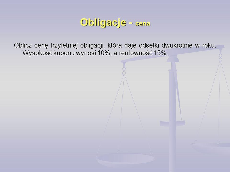 Obligacje - cena Oblicz cenę trzyletniej obligacji, która daje odsetki dwukrotnie w roku. Wysokość kuponu wynosi 10%, a rentowność 15%.