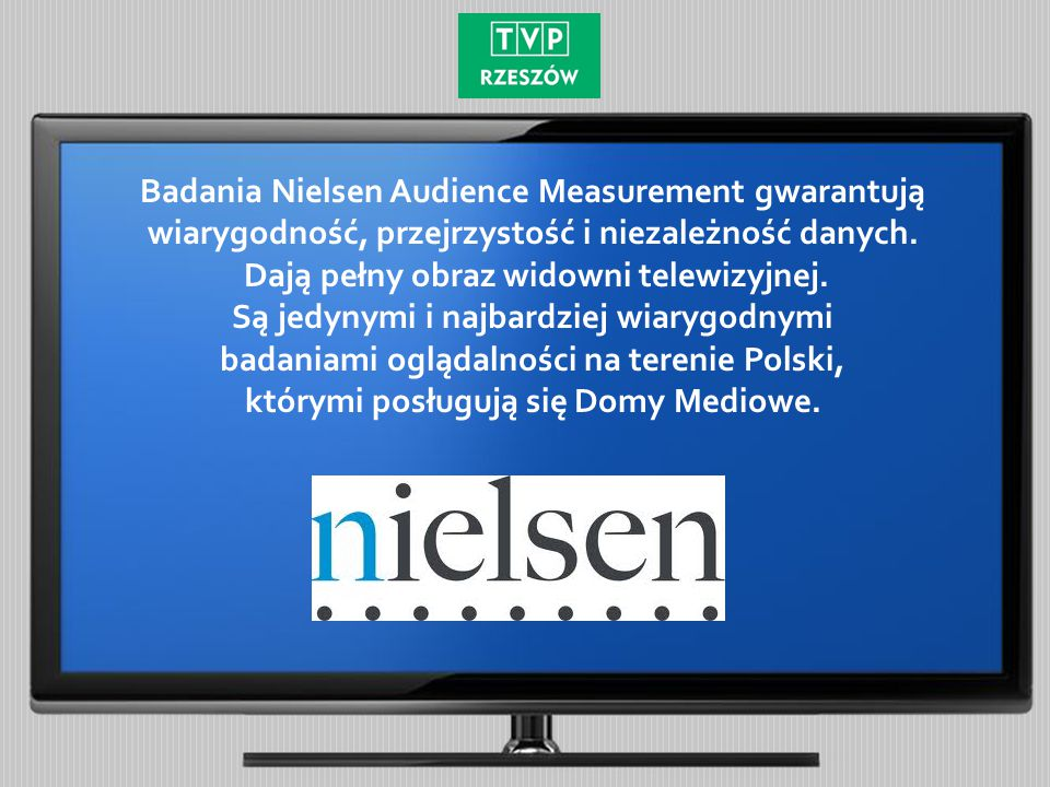 Badania Nielsen Audience Measurement gwarantują wiarygodność, przejrzystość i niezależność danych. Dają pełny obraz widowni telewizyjnej. Są jedynymi