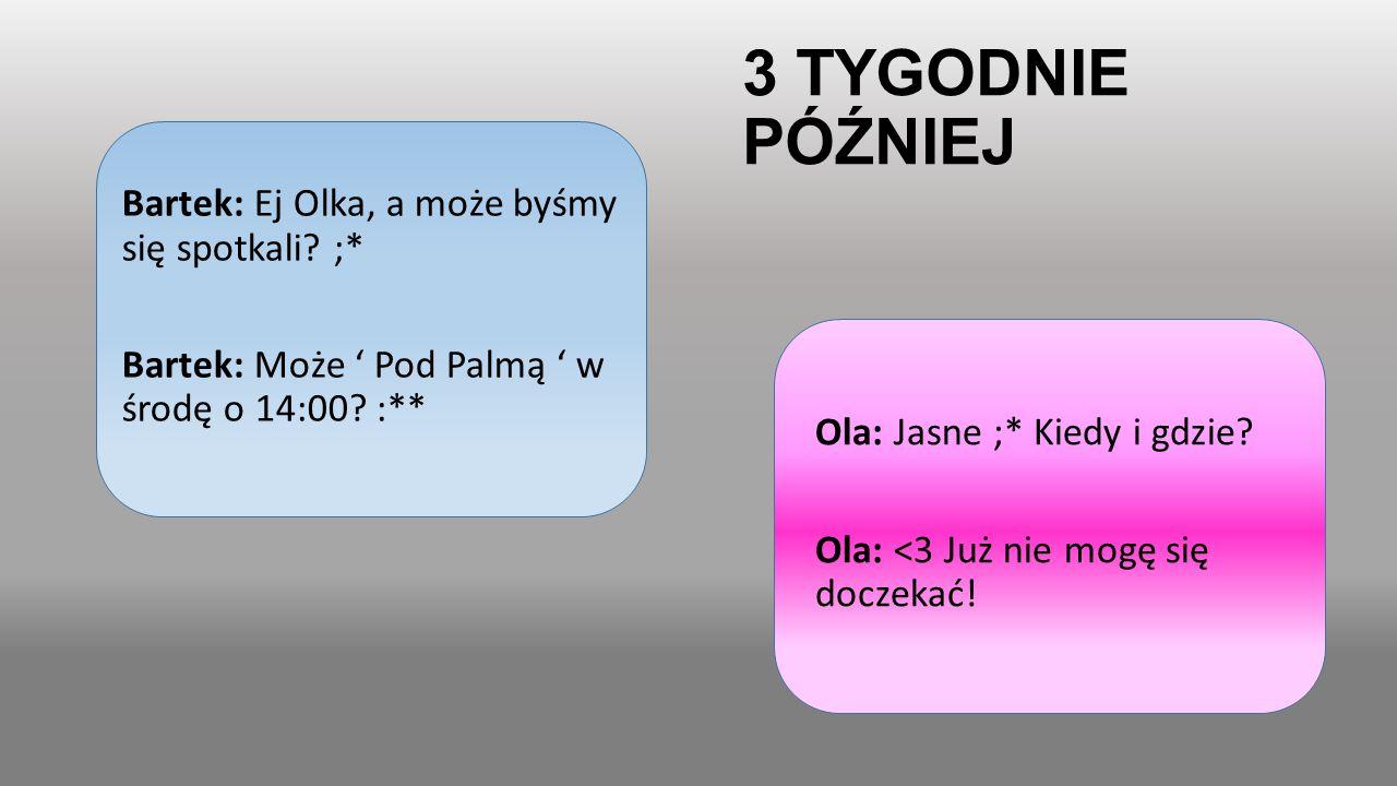 3 TYGODNIE PÓŹNIEJ Bartek: Ej Olka, a może byśmy się spotkali? ;* Bartek: Może ' Pod Palmą ' w środę o 14:00? :** Ola: Jasne ;* Kiedy i gdzie? Ola: <3