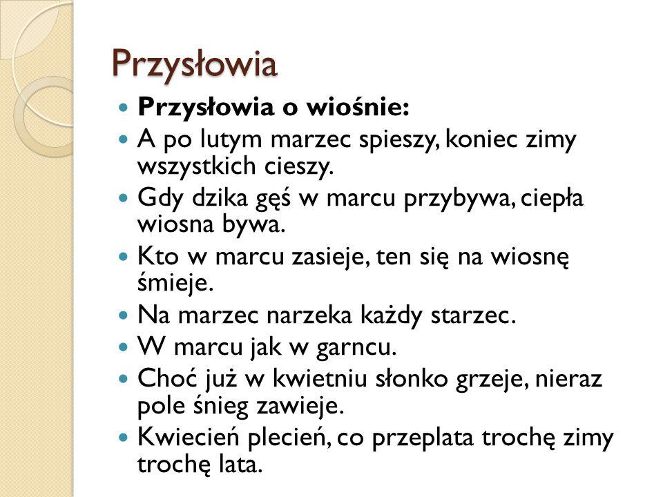 Przysłowia Przysłowia o wiośnie: A po lutym marzec spieszy, koniec zimy wszystkich cieszy.