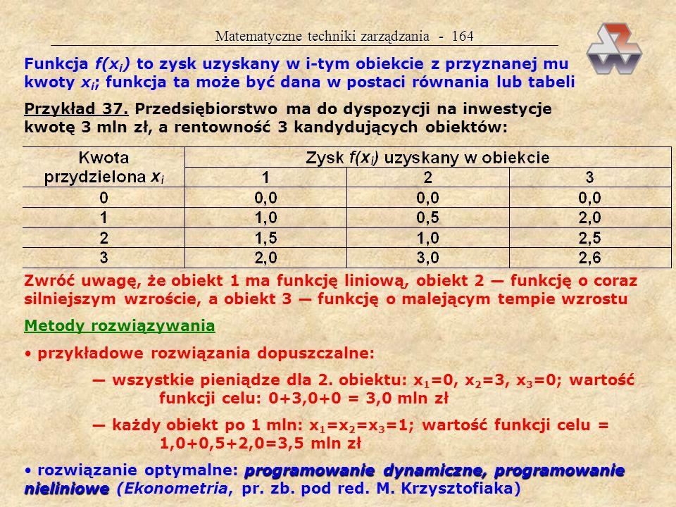 Matematyczne techniki zarządzania - 163 Omówienie kolejnych zagadnień: cel problemu (co jest zmienną decyzyjną) dane potrzebne do wyznaczenia optymalnej decyzji metody rozwiązywania problemu wyniki dostarczane przez komputer interpretacja wyników (bez analizy czułości) W BO obowiązuje podwójny język — matematyczny i menedżerski Ważniejszy jest menedżerski (ekonomiczny)  ALOKACJA KAPITAŁU  Cel problemu alokacji (rozdziału, rozmieszczenia) kapitału optymalny rozdział posiadanej kwoty K pomiędzy n obiektów maksymalizacja zysku kryterium optymalizacji: maksymalizacja zysku z kwoty K zmienną decyzyjną zmienną decyzyjną x i jest kwota przyznana i-temu obiektowi problem jest zdeterminowany, nie uwzględniamy ryzyka Dane potrzebne do rozwiązania problemu wielkość kwoty K (ograniczenie) liczba obiektów n starających się środki inwestycyjne funkcje rentowności poszczególnych obiektów  