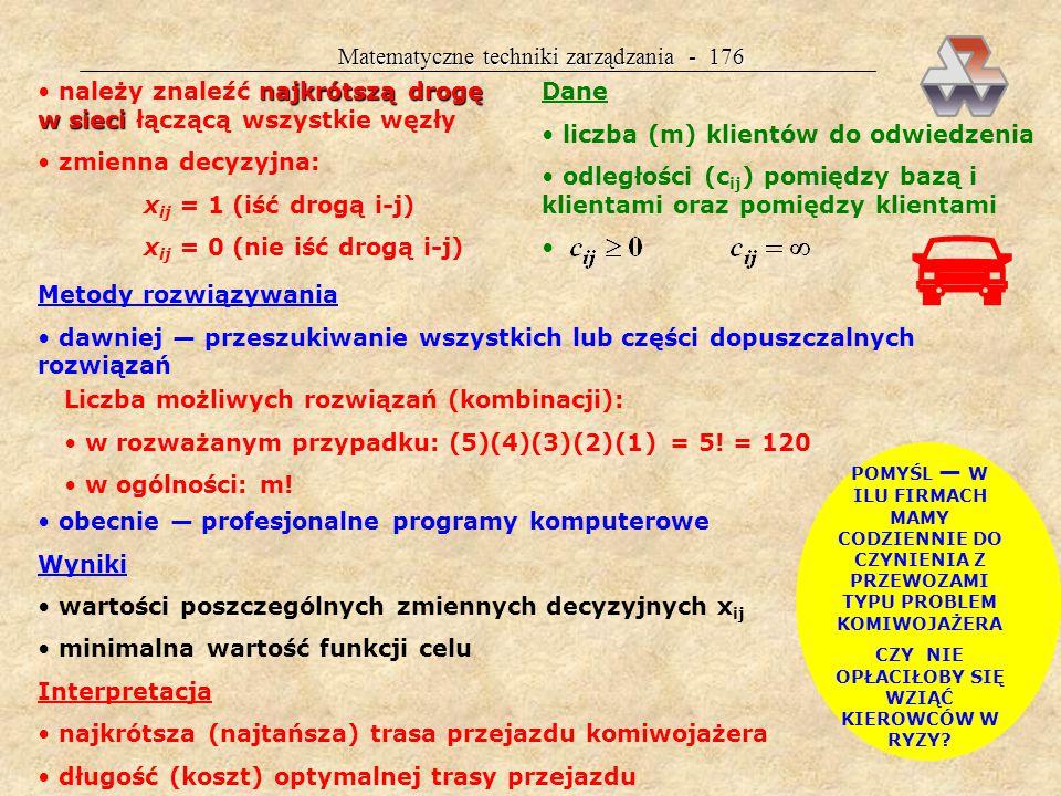 Matematyczne techniki zarządzania - 175 Interpretacja optymalny plan przewozów towaru (x ij ) minimalny koszt przewozu towaru Z(X) WIELOETAPOWE ZAGADNIENIE TRANSPORTOWE CZĘSTO DO PROBLEMU WPROWADZA SIĘ TAKŻE KOSZTY PRODUKCJI MAMY WTEDY PROBLEM TRANSPORTOWO- PRODUKCYJNY KZT CEL, DANE, METODY ROZWIĄZYWANIA, WYNIKI I INTERPRETACJA JAK DLA KZT PROBLEM KOMIWOJAŻERA Cel problemu komiwojażera komiwojażer wyjeżdża z bazy (B) swej firmy, ma odwiedzić określoną liczbę (m) klientów i wrócić do bazy tak, aby cała jego podróż była jak najkrótsza (najtańsza) c ij i, j = 0,1...