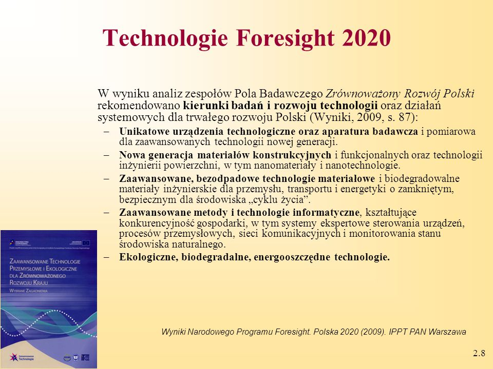 2.8 Technologie Foresight 2020 W wyniku analiz zespołów Pola Badawczego Zrównoważony Rozwój Polski rekomendowano kierunki badań i rozwoju technologii oraz działań systemowych dla trwałego rozwoju Polski (Wyniki, 2009, s.