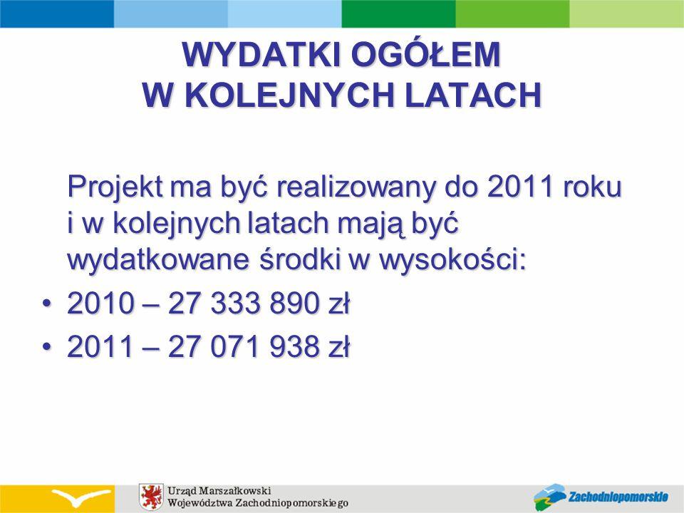 WYDATKI OGÓŁEM W KOLEJNYCH LATACH Projekt ma być realizowany do 2011 roku i w kolejnych latach mają być wydatkowane środki w wysokości: 2010 – 27 333