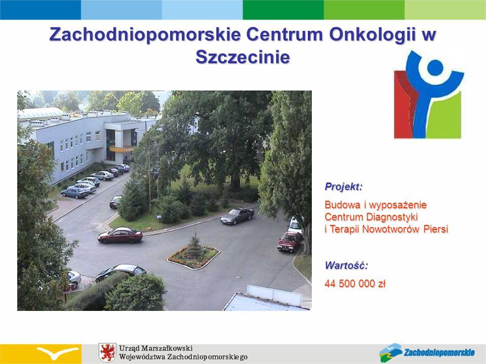 Zachodniopomorskie Centrum Onkologii w Szczecinie Projekt: Budowa i wyposażenie Centrum Diagnostyki i Terapii Nowotworów Piersi Wartość: 44 500 000 zł