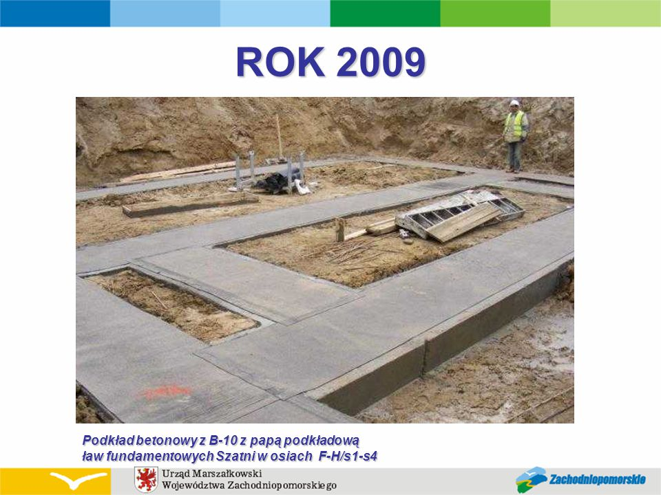 ROK 2009 Podkład betonowy z B-10 z papą podkładową ław fundamentowych Szatni w osiach F-H/s1-s4