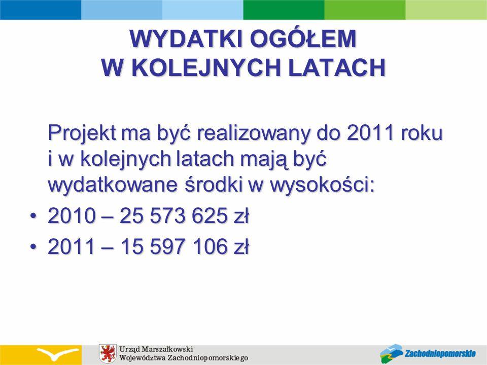 WYDATKI OGÓŁEM W KOLEJNYCH LATACH Projekt ma być realizowany do 2011 roku i w kolejnych latach mają być wydatkowane środki w wysokości: 2010 – 25 573