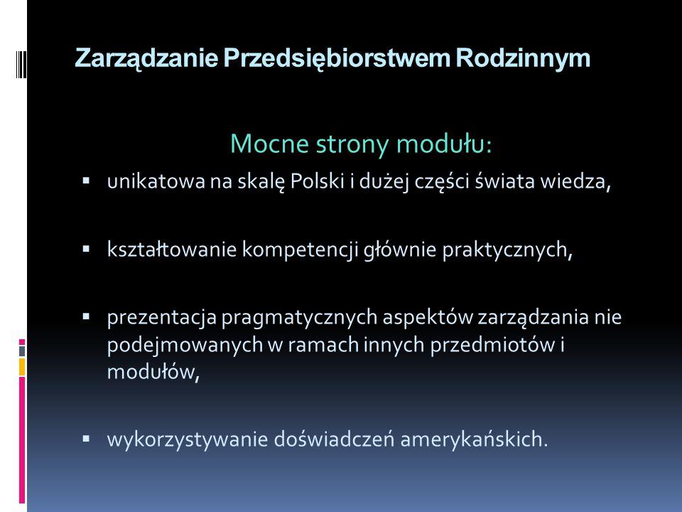 Zarządzanie Przedsiębiorstwem Rodzinnym Mocne strony modułu:  unikatowa na skalę Polski i dużej części świata wiedza,  kształtowanie kompetencji głównie praktycznych,  prezentacja pragmatycznych aspektów zarządzania nie podejmowanych w ramach innych przedmiotów i modułów,  wykorzystywanie doświadczeń amerykańskich.