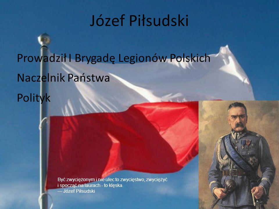 Józef Piłsudski Prowadził I Brygadę Legionów Polskich Naczelnik Państwa Polityk Być zwyciężonym i nie ulec to zwycięstwo, zwyciężyć i spocząć na laura