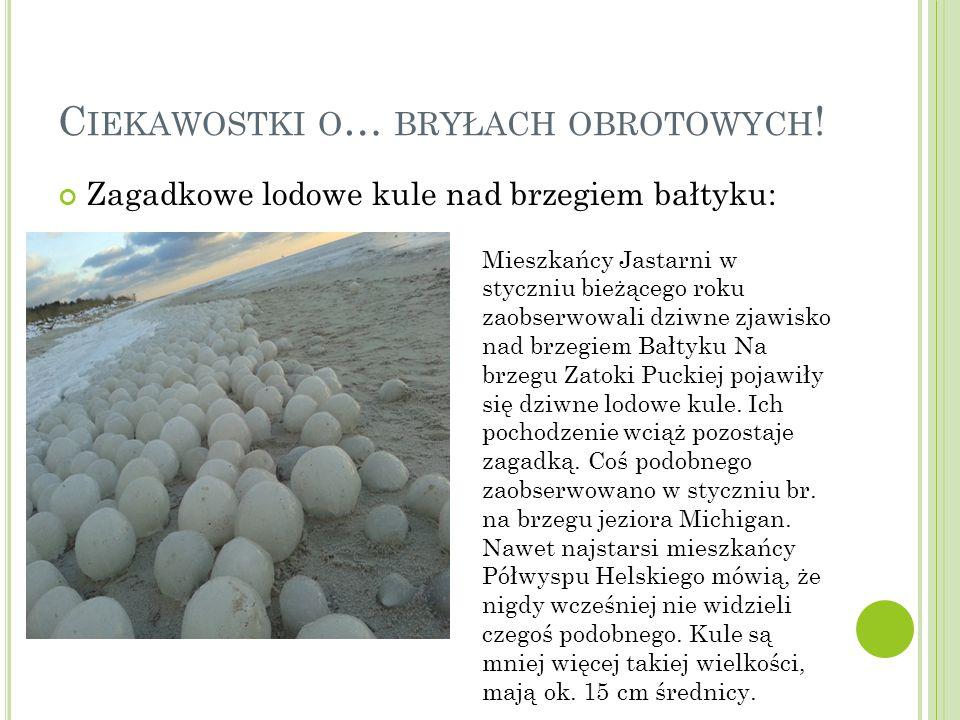 C IEKAWOSTKI O … BRYŁACH OBROTOWYCH ! Zagadkowe lodowe kule nad brzegiem bałtyku: Mieszkańcy Jastarni w styczniu bieżącego roku zaobserwowali dziwne z