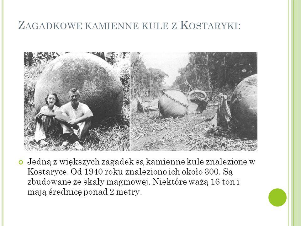Z AGADKOWE KAMIENNE KULE Z K OSTARYKI : Jedną z większych zagadek są kamienne kule znalezione w Kostaryce. Od 1940 roku znaleziono ich około 300. Są z