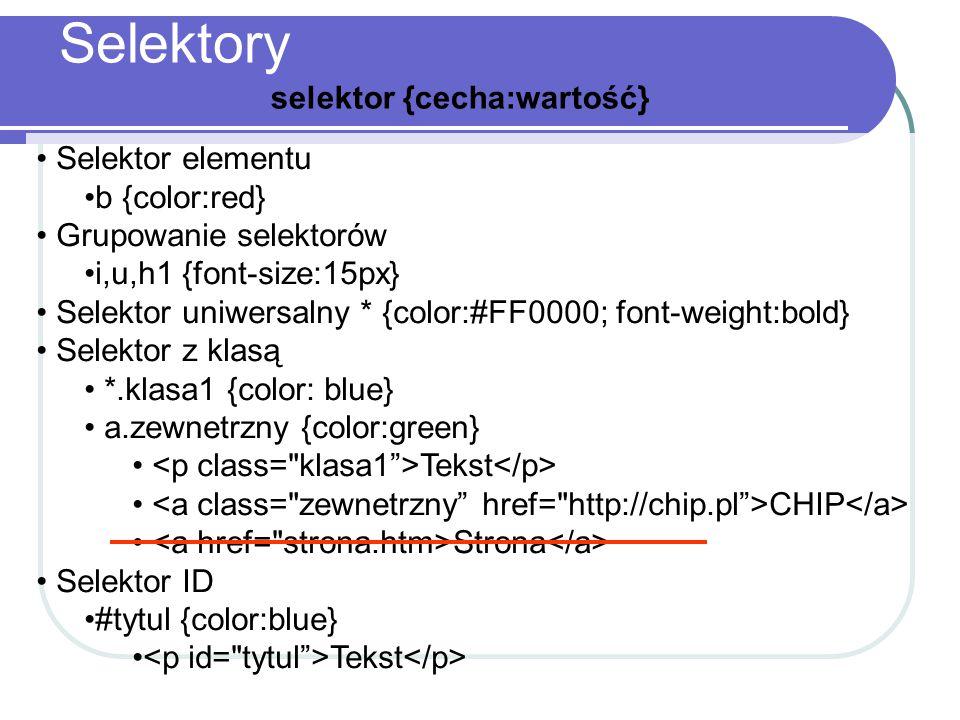 Selektory selektor {cecha:wartość} Selektor elementu b {color:red} Grupowanie selektorów i,u,h1 {font-size:15px} Selektor uniwersalny * {color:#FF0000