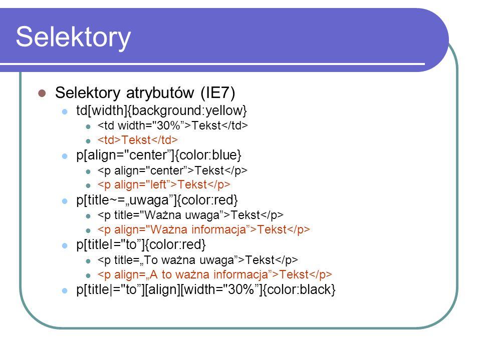 Selektory Selektory atrybutów (IE7) td[width]{background:yellow} Tekst p[align=