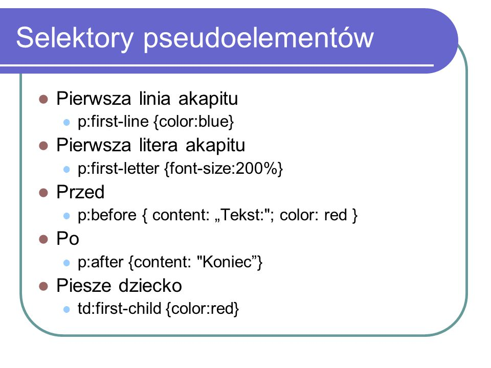 "Selektory pseudoelementów Pierwsza linia akapitu p:first-line {color:blue} Pierwsza litera akapitu p:first-letter {font-size:200%} Przed p:before { content: ""Tekst: ; color: red } Po p:after {content: Koniec } Piesze dziecko td:first-child {color:red}"