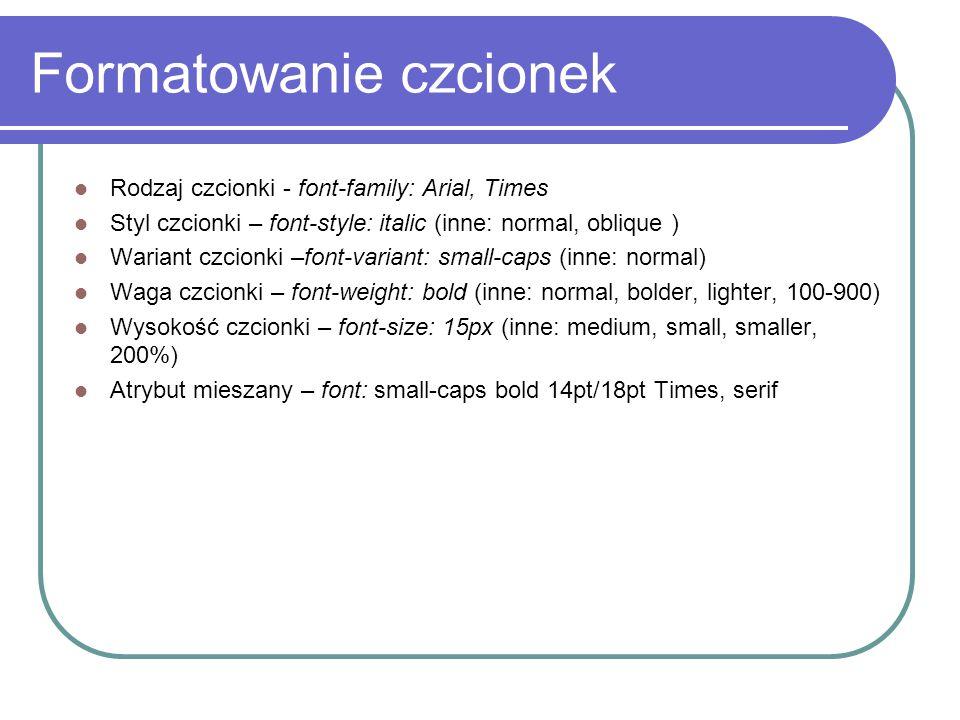 Formatowanie czcionek Rodzaj czcionki - font-family: Arial, Times Styl czcionki – font-style: italic (inne: normal, oblique ) Wariant czcionki –font-v