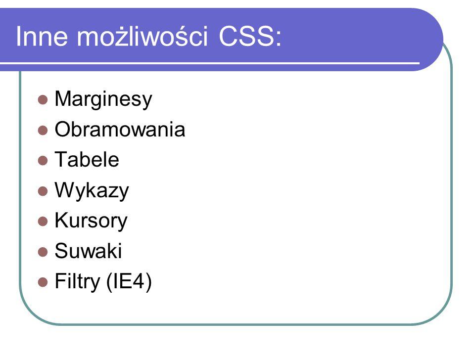 Inne możliwości CSS: Marginesy Obramowania Tabele Wykazy Kursory Suwaki Filtry (IE4)