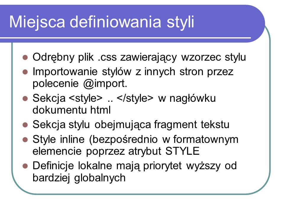 Miejsca definiowania styli Odrębny plik.css zawierający wzorzec stylu Importowanie stylów z innych stron przez polecenie @import. Sekcja.. w nagłówku