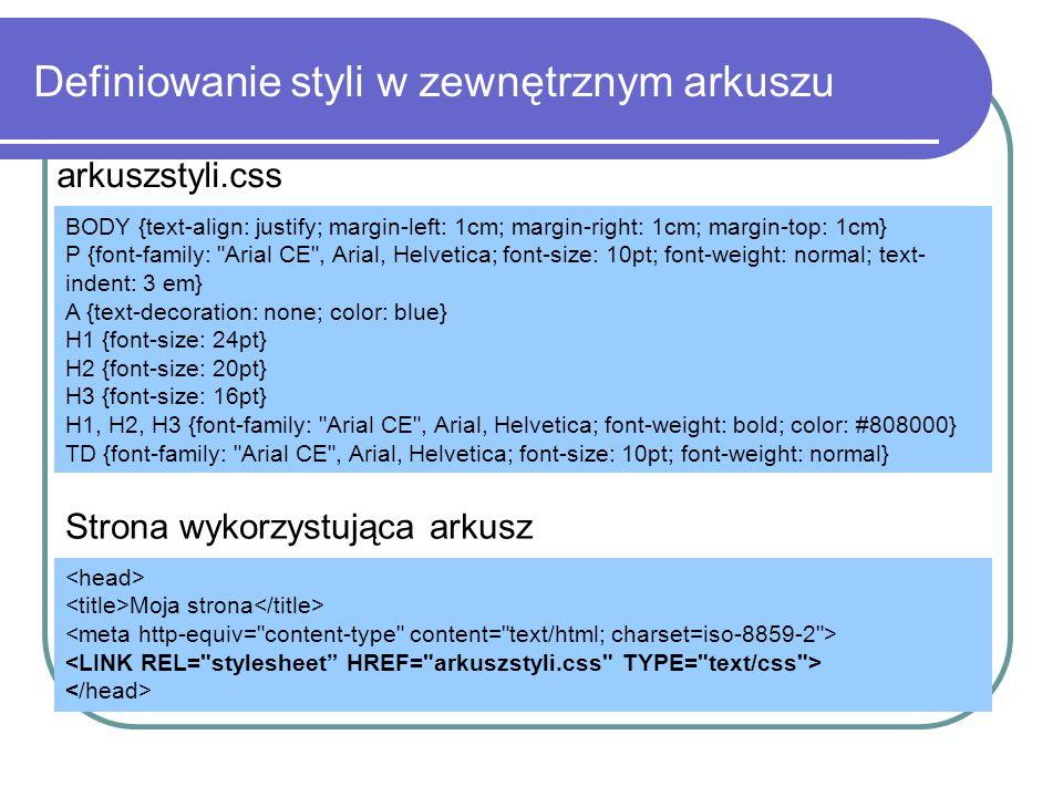 Definiowanie styli w zewnętrznym arkuszu BODY {text-align: justify; margin-left: 1cm; margin-right: 1cm; margin-top: 1cm} P {font-family: