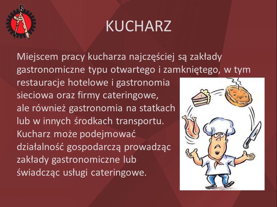 KUCHARZ Miejscem pracy kucharza najczęściej są zakłady gastronomiczne typu otwartego i zamkniętego, w tym restauracje hotelowe i gastronomia sieciowa oraz firmy cateringowe, ale również gastronomia na statkach lub w innych środkach transportu.