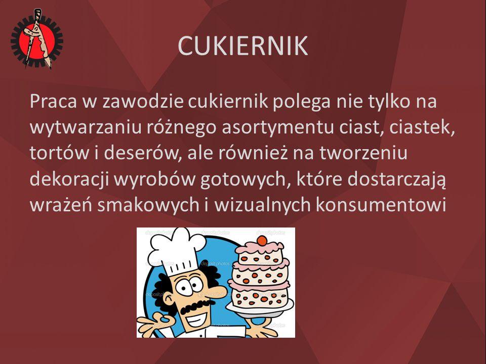 CUKIERNIK Praca w zawodzie cukiernik polega nie tylko na wytwarzaniu różnego asortymentu ciast, ciastek, tortów i deserów, ale również na tworzeniu de