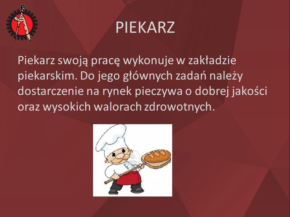 PIEKARZ Piekarz swoją pracę wykonuje w zakładzie piekarskim. Do jego głównych zadań należy dostarczenie na rynek pieczywa o dobrej jakości oraz wysoki