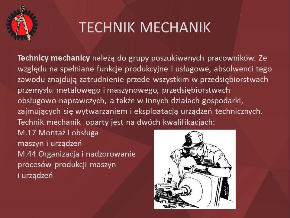 TECHNIK MECHANIK Technicy mechanicy należą do grupy poszukiwanych pracowników. Ze względu na spełniane funkcje produkcyjne i usługowe, absolwenci tego