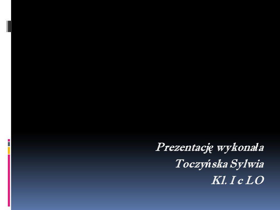 Prezentacj ę wykona ł a Toczy ń ska Sylwia Kl. I c LO