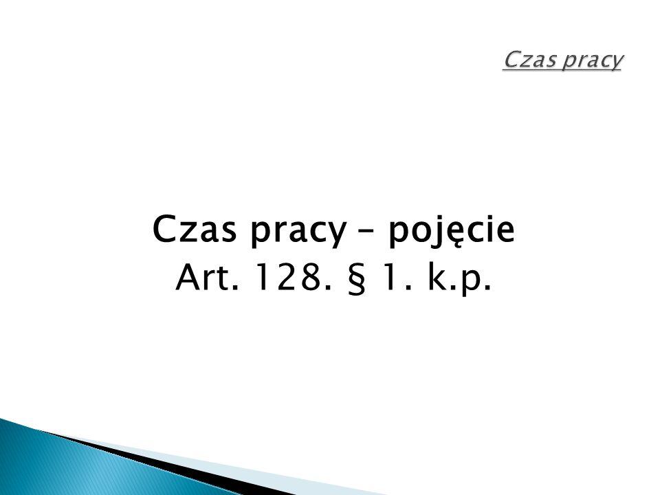 Czas pracy – pojęcie Art. 128. § 1. k.p.