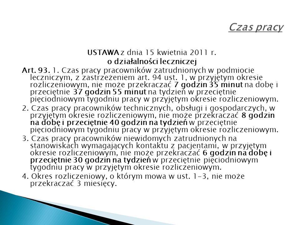 USTAWA z dnia 15 kwietnia 2011 r. o działalności leczniczej Art. 93. 1. Czas pracy pracowników zatrudnionych w podmiocie leczniczym, z zastrzeżeniem a