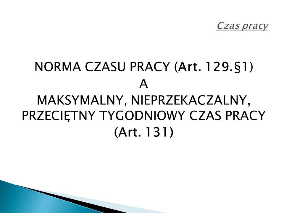NORMA CZASU PRACY (Art. 129.§1) A MAKSYMALNY, NIEPRZEKACZALNY, PRZECIĘTNY TYGODNIOWY CZAS PRACY (Art. 131)