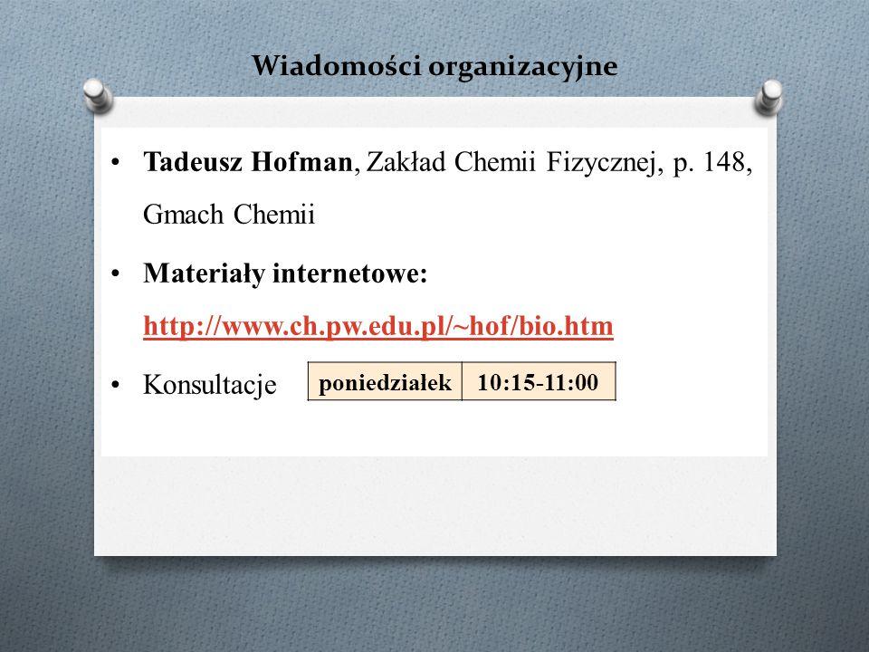 Wiadomości organizacyjne Tadeusz Hofman, Zakład Chemii Fizycznej, p. 148, Gmach Chemii Materiały internetowe: http://www.ch.pw.edu.pl/~hof/bio.htm htt