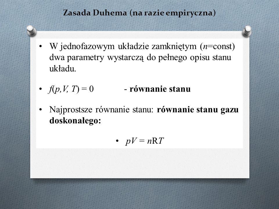 Zasada Duhema (na razie empiryczna) W jednofazowym układzie zamkniętym (n=const) dwa parametry wystarczą do pełnego opisu stanu układu. f(p,V, T) = 0